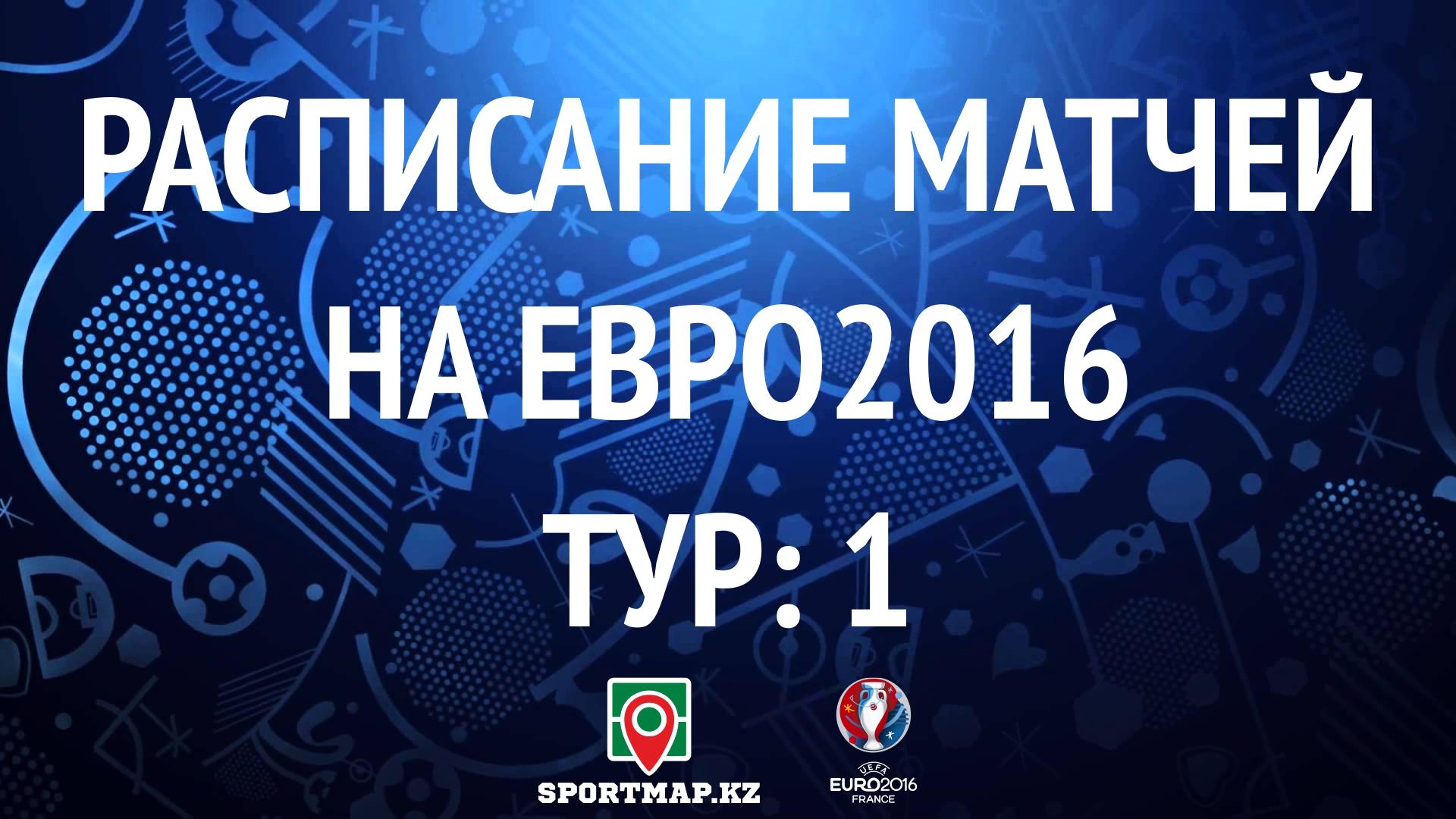 РАСПИСАНИЕ МАТЧЕЙ НА ЕВРО2016(по времени Астаны) ТУР: 1